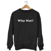 Why Not? Sweatshirt