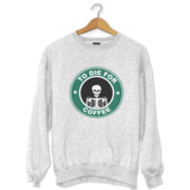 To Die For Coffee Sweatshirt